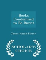 Books Condemned to Be Burnt - Scholar's Choice Edition