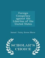 Foreign Conspiracy against the Liberties of the United States - Scholar's Choice Edition