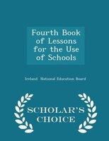 Fourth Book of Lessons for the Use of Schools - Scholar's Choice Edition