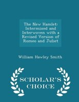The New Hamlet: Intermixed and Interwoven with a Revised Version of Romeo and Juliet - Scholar's Choice Edition
