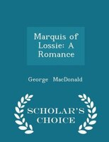 Marquis of Lossie: A Romance - Scholar's Choice Edition