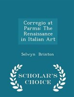 Corregio at Parma: The Renaissance in Italian Art - Scholar's Choice Edition