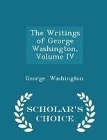 The Writings of George Washington, Volume IV - Scholar's Choice Edition