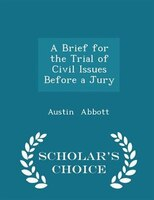 A Brief for the Trial of Civil Issues Before a Jury - Scholar's Choice Edition