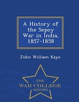 A History of the Sepoy War in India, 1857-1858 - War College Series