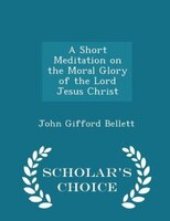 A Short Meditation on the Moral Glory of the Lord Jesus Christ - Scholar's Choice Edition