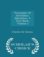 Principles of Secondary Education: A Text-Book, Volume I - Scholar's Choice Edition