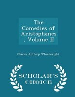 The Comedies of Aristophanes, Volume II - Scholar's Choice Edition