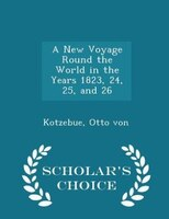 A New Voyage Round the World in the Years 1823, 24, 25, and 26 - Scholar's Choice Edition