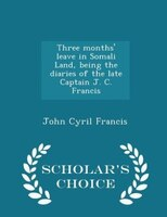 Three months' leave in Somali Land, being the diaries of the late Captain J. C. Francis - Scholar's Choice
