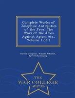Complete Works of Josephus: Antiquities of the Jews: The Wars of the Jews Against Apion, etc., Volume 1 of 4 - War College Seri