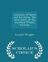 Annesley of Surat and his times, the true story of the mythical Wesley fortune - Scholar's Choice Edition