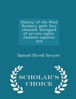 History of the West Roxbury park: how obtained. Disregard of private rights. Absolute injustice. Arb - Scholar's Choice