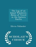 The Log of an Island Wanderer, Notes of Travel in the Eastern Pacific - Scholar's Choice Edition