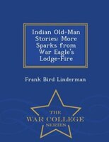 Indian Old-Man Stories: More Sparks from War Eagle's Lodge-Fire - War College Series