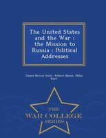 The United States and the War ; the Mission to Russia ; Political Addresses - War College Series