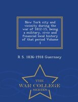 New York city and vicinity during the war of 1812-15, being a military, civic and financial local history of that period Volume 1