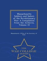 Massachusetts Soldiers and Sailors of the Revolutionary War: A Compilation from the Archives, Volume 10 - War College Series