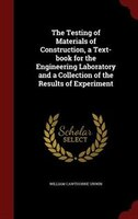 The Testing of Materials of Construction, a Text-book for the Engineering Laboratory and a Collection of the Results of Experiment