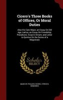 Cicero's Three Books of Offices, Or Moral Duties: Also His Cato Major, an Essay On Old Age; Laelius, an Essay On