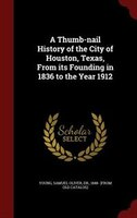 A Thumb-nail History of the City of Houston, Texas, From its Founding in 1836 to the Year 1912