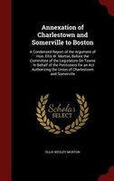 Annexation of Charlestown and Somerville to Boston: A Condensed Report of the Argument of Hon. Ellis W. Morton, Before the Committ