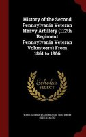 History of the Second Pennsylvania Veteran Heavy Artillery (112th Regiment Pennsylvania Veteran Volunteers) From 1861 to 1866