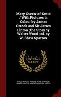 Mary Queen-of-Scots / With Pictures in Colour by James Orrock and Sir James Linton ; the Story by Walter Wood ; ed. by W. Shaw Spa
