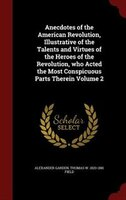 Anecdotes of the American Revolution, Illustrative of the Talents and Virtues of the Heroes of the Revolution, who Acted the Most