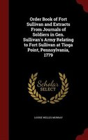 Order Book of Fort Sullivan and Extracts From Journals of Soldiers in Gen. Sullivan's Army Relating to Fort Sullivan at