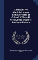 Through Five Administrations; Reminiscences of Colonel William H. Crook, Body-guard to President Lincoln