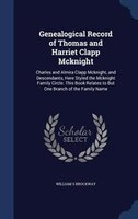 Genealogical Record of Thomas and Harriet Clapp Mcknight: Charles and Almira Clapp Mcknight, and Descendants, Here Styled the Mckn