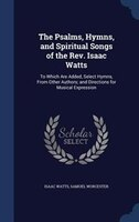 The Psalms, Hymns, and Spiritual Songs of the Rev. Isaac Watts: To Which Are Added, Select Hymns, From Other Authors; and Directio