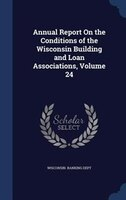 Annual Report On the Conditions of the Wisconsin Building and Loan Associations, Volume 24