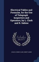Electrical Tables and Formulae, for the Use of Telegraph Inspectors and Operators, by L. Clark and R. Sabine