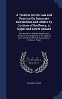 A Treatise On the Law and Practice On Summary Convictions and Orders by Justices of the Peace, in Upper and Lower Canada: With Num