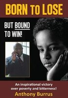 Born to Lose, But Bound to Win: An inspirational victory over poverty and bitterness!