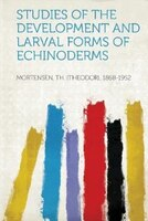 Studies Of The Development And Larval Forms Of Echinoderms