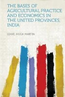 The Bases Of Agricultural Practice And Economics In The United Provinces, India