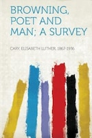 Browning, Poet And Man; A Survey