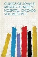 Clinics Of John B. Murphy At Mercy Hospital, Chicago Volume 3 Pt 2