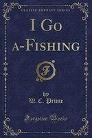 I Go a-Fishing (Classic Reprint)