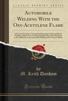 Automobile Welding With the Oxy-Acetylene Flame: A Practical Treatise, Covering the Repairing of Automobiles by Welding, With a No