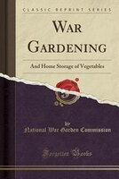 War Gardening: And Home Storage of Vegetables (Classic Reprint)