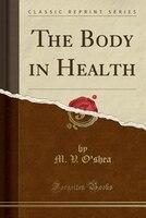 The Body in Health (Classic Reprint)