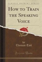 How to Train the Speaking Voice (Classic Reprint)