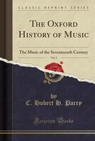 The Oxford History of Music, Vol. 3: The Music of the Seventeenth Century (Classic Reprint)