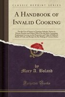 A Handbook of Invalid Cooking: For the Use of Nurses in Training-Schools, Nurses in Private Practice and Others Who Care the Sick,