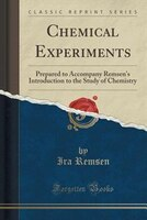 Chemical Experiments: Prepared to Accompany Remsen's Introduction to the Study of Chemistry (Classic Reprint)