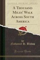 A Thousand Miles' Walk Across South America (Classic Reprint)